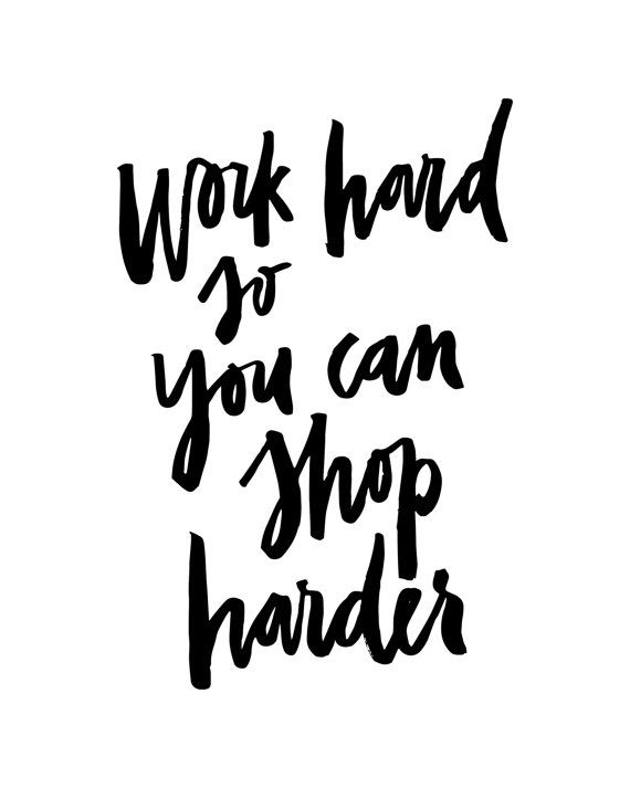 Fashion Quotes : Work Hard So You Can Shop Harder ...