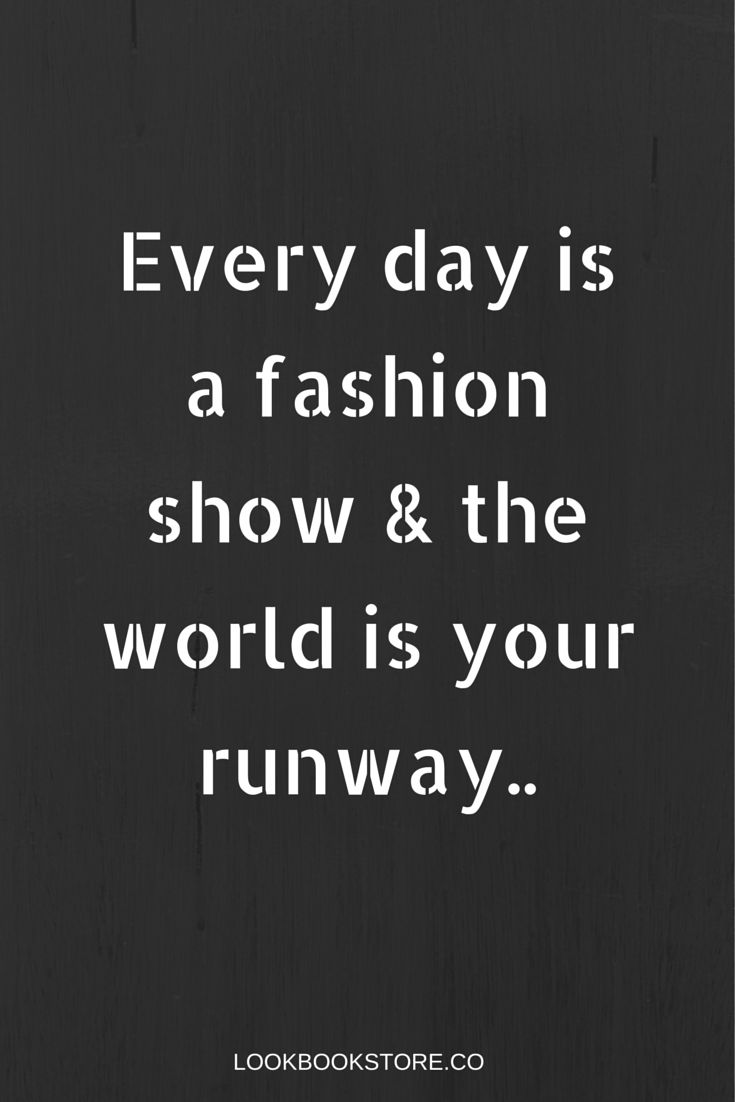Fashion Quotes : Everyday is a fashion show and the world is your runaway. So always dress your b…
